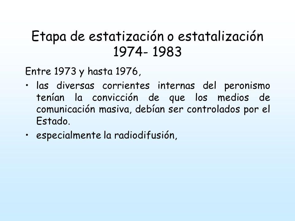 Etapa de estatización o estatalización 1974- 1983 Entre 1973 y hasta 1976, las diversas corrientes internas del peronismo tenían la convicción de que los medios de comunicación masiva, debían ser controlados por el Estado.