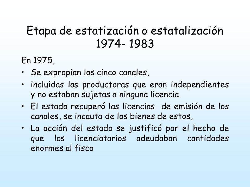 Etapa de estatización o estatalización 1974- 1983 En 1975, Se expropian los cinco canales, incluidas las productoras que eran independientes y no estaban sujetas a ninguna licencia.