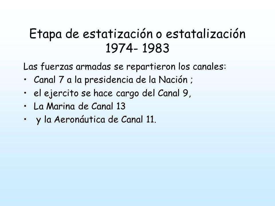 Etapa de estatización o estatalización 1974- 1983 Las fuerzas armadas se repartieron los canales: Canal 7 a la presidencia de la Nación ; el ejercito se hace cargo del Canal 9, La Marina de Canal 13 y la Aeronáutica de Canal 11.