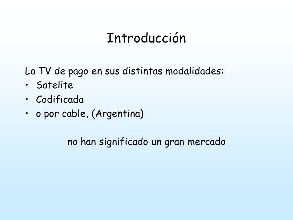 Introducción La TV de pago en sus distintas modalidades: Satelite Codificada o por cable, (Argentina) no han significado un gran mercado