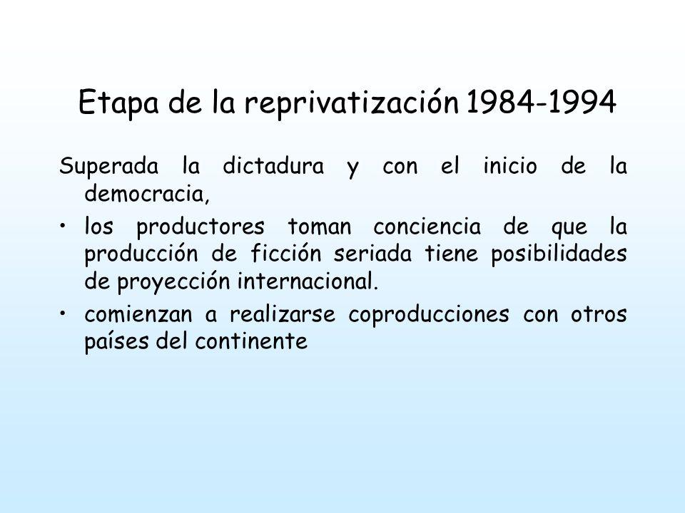 Etapa de la reprivatización 1984-1994 Superada la dictadura y con el inicio de la democracia, los productores toman conciencia de que la producción de ficción seriada tiene posibilidades de proyección internacional.