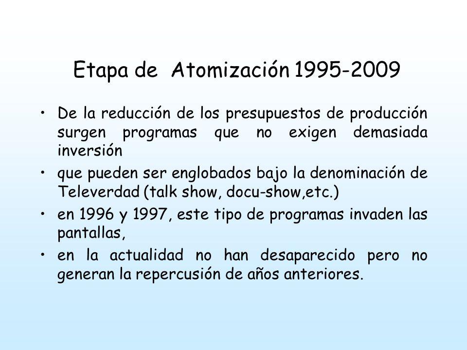 Etapa de Atomización 1995-2009 De la reducción de los presupuestos de producción surgen programas que no exigen demasiada inversión que pueden ser englobados bajo la denominación de Televerdad (talk show, docu-show,etc.) en 1996 y 1997, este tipo de programas invaden las pantallas, en la actualidad no han desaparecido pero no generan la repercusión de años anteriores.