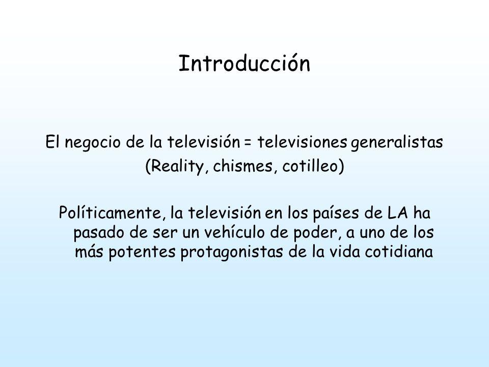 Introducción El negocio de la televisión = televisiones generalistas (Reality, chismes, cotilleo) Políticamente, la televisión en los países de LA ha pasado de ser un vehículo de poder, a uno de los más potentes protagonistas de la vida cotidiana