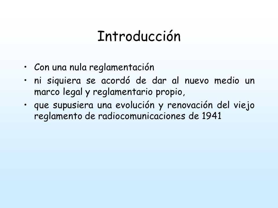 Introducción Con una nula reglamentación ni siquiera se acordó de dar al nuevo medio un marco legal y reglamentario propio, que supusiera una evolución y renovación del viejo reglamento de radiocomunicaciones de 1941