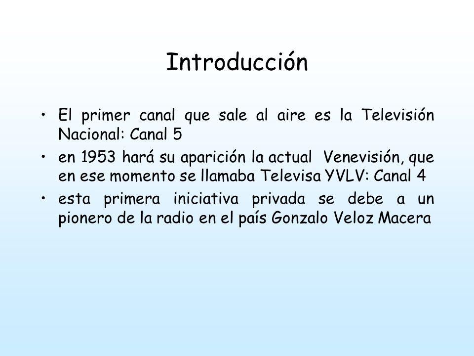 Introducción El primer canal que sale al aire es la Televisión Nacional: Canal 5 en 1953 hará su aparición la actual Venevisión, que en ese momento se llamaba Televisa YVLV: Canal 4 esta primera iniciativa privada se debe a un pionero de la radio en el país Gonzalo Veloz Macera