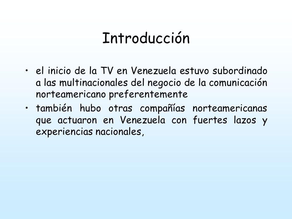 Introducción el inicio de la TV en Venezuela estuvo subordinado a las multinacionales del negocio de la comunicación norteamericano preferentemente también hubo otras compañías norteamericanas que actuaron en Venezuela con fuertes lazos y experiencias nacionales,