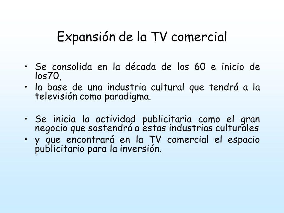 Expansión de la TV comercial Se consolida en la década de los 60 e inicio de los70, la base de una industria cultural que tendrá a la televisión como paradigma.