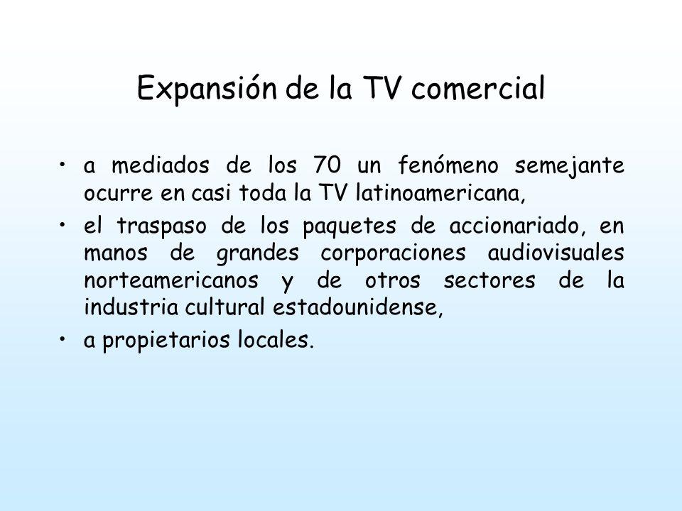 Expansión de la TV comercial a mediados de los 70 un fenómeno semejante ocurre en casi toda la TV latinoamericana, el traspaso de los paquetes de accionariado, en manos de grandes corporaciones audiovisuales norteamericanos y de otros sectores de la industria cultural estadounidense, a propietarios locales.
