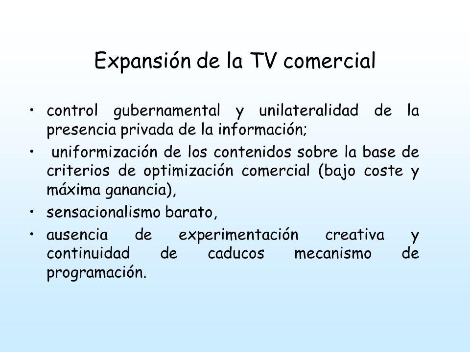 Expansión de la TV comercial control gubernamental y unilateralidad de la presencia privada de la información; uniformización de los contenidos sobre la base de criterios de optimización comercial (bajo coste y máxima ganancia), sensacionalismo barato, ausencia de experimentación creativa y continuidad de caducos mecanismo de programación.