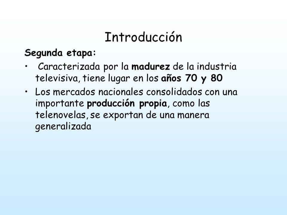 Introducción Segunda etapa: Caracterizada por la madurez de la industria televisiva, tiene lugar en los años 70 y 80 Los mercados nacionales consolidados con una importante producción propia, como las telenovelas, se exportan de una manera generalizada
