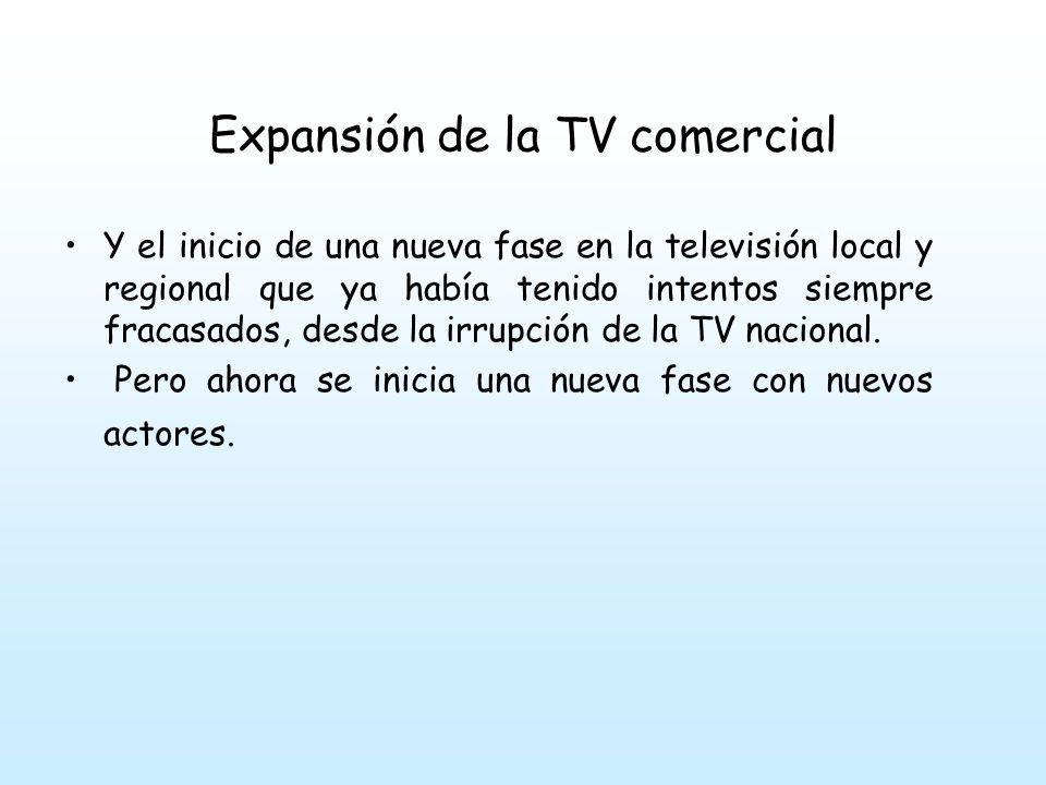 Expansión de la TV comercial Y el inicio de una nueva fase en la televisión local y regional que ya había tenido intentos siempre fracasados, desde la irrupción de la TV nacional.