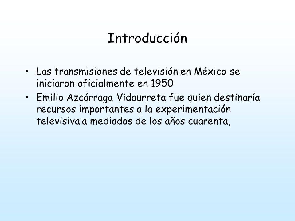 Introducción Las transmisiones de televisión en México se iniciaron oficialmente en 1950 Emilio Azcárraga Vidaurreta fue quien destinaría recursos importantes a la experimentación televisiva a mediados de los años cuarenta,