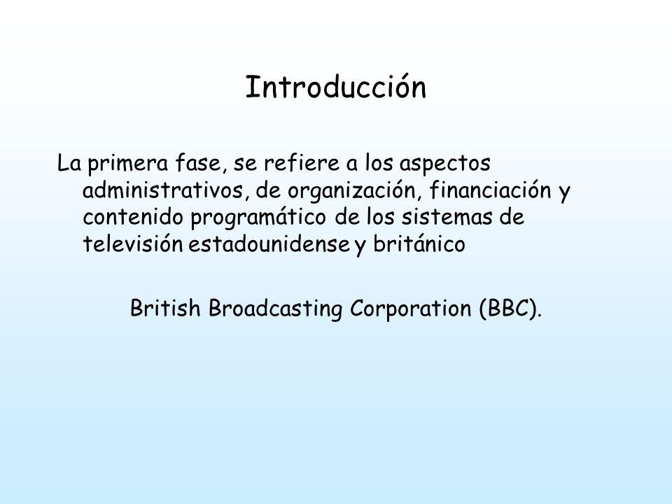 Introducción La primera fase, se refiere a los aspectos administrativos, de organización, financiación y contenido programático de los sistemas de televisión estadounidense y británico British Broadcasting Corporation (BBC).