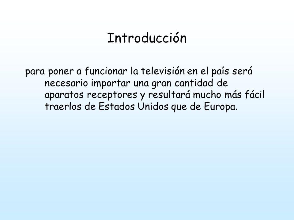 Introducción para poner a funcionar la televisión en el país será necesario importar una gran cantidad de aparatos receptores y resultará mucho más fácil traerlos de Estados Unidos que de Europa.