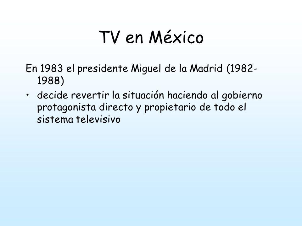 TV en México En 1983 el presidente Miguel de la Madrid (1982- 1988) decide revertir la situación haciendo al gobierno protagonista directo y propietario de todo el sistema televisivo
