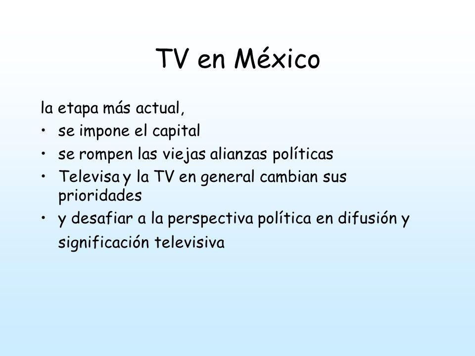 TV en México la etapa más actual, se impone el capital se rompen las viejas alianzas políticas Televisa y la TV en general cambian sus prioridades y desafiar a la perspectiva política en difusión y significación televisiva