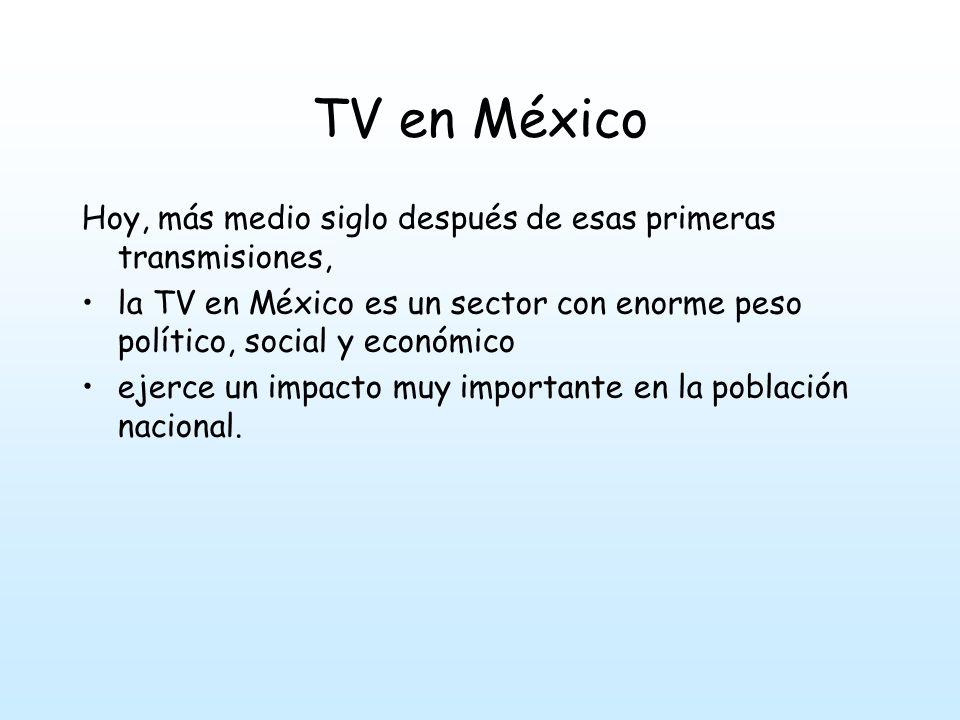 TV en México Hoy, más medio siglo después de esas primeras transmisiones, la TV en México es un sector con enorme peso político, social y económico ejerce un impacto muy importante en la población nacional.
