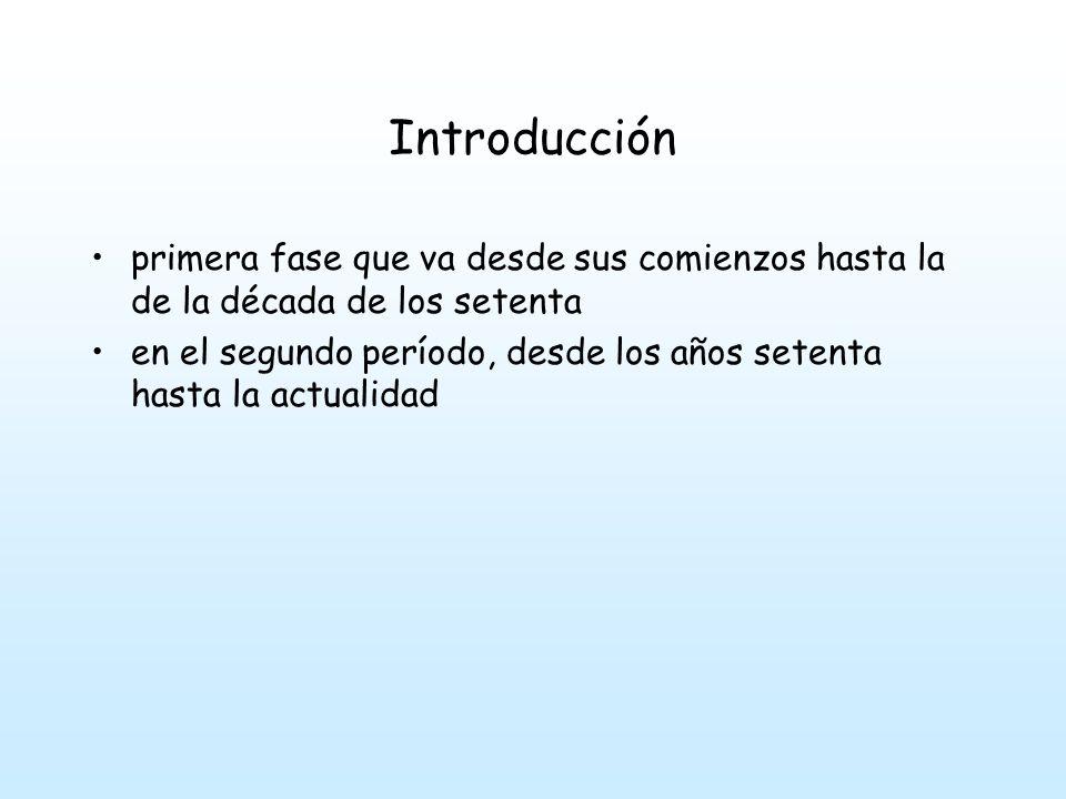 Introducción primera fase que va desde sus comienzos hasta la de la década de los setenta en el segundo período, desde los años setenta hasta la actualidad