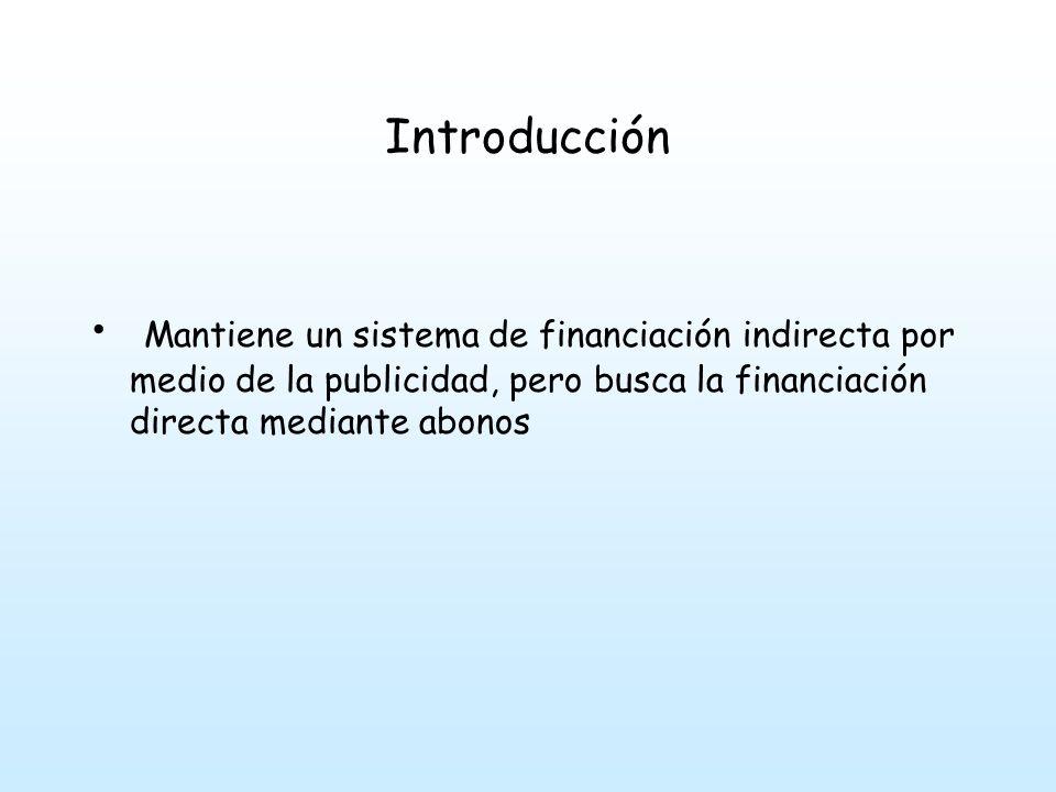 Introducción Mantiene un sistema de financiación indirecta por medio de la publicidad, pero busca la financiación directa mediante abonos