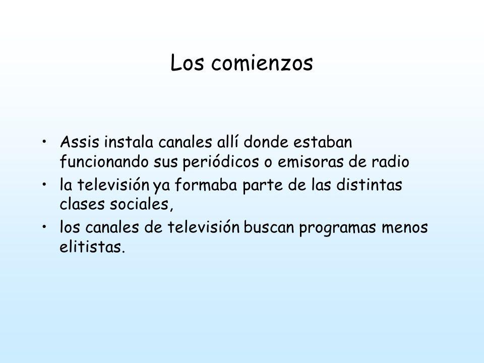 Los comienzos Assis instala canales allí donde estaban funcionando sus periódicos o emisoras de radio la televisión ya formaba parte de las distintas clases sociales, los canales de televisión buscan programas menos elitistas.
