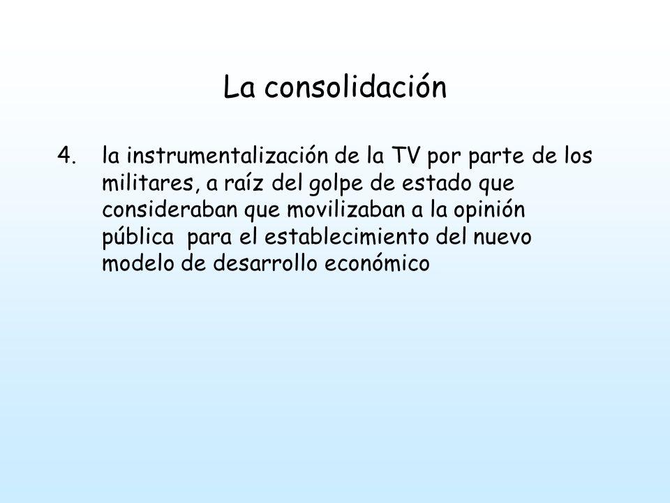 La consolidación 4.la instrumentalización de la TV por parte de los militares, a raíz del golpe de estado que consideraban que movilizaban a la opinión pública para el establecimiento del nuevo modelo de desarrollo económico