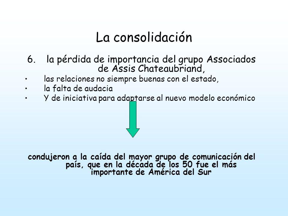 La consolidación 6.la pérdida de importancia del grupo Associados de Assis Chateaubriand, las relaciones no siempre buenas con el estado, la falta de audacia Y de iniciativa para adaptarse al nuevo modelo económico condujeron a la caída del mayor grupo de comunicación del país, que en la década de los 50 fue el más importante de América del Sur
