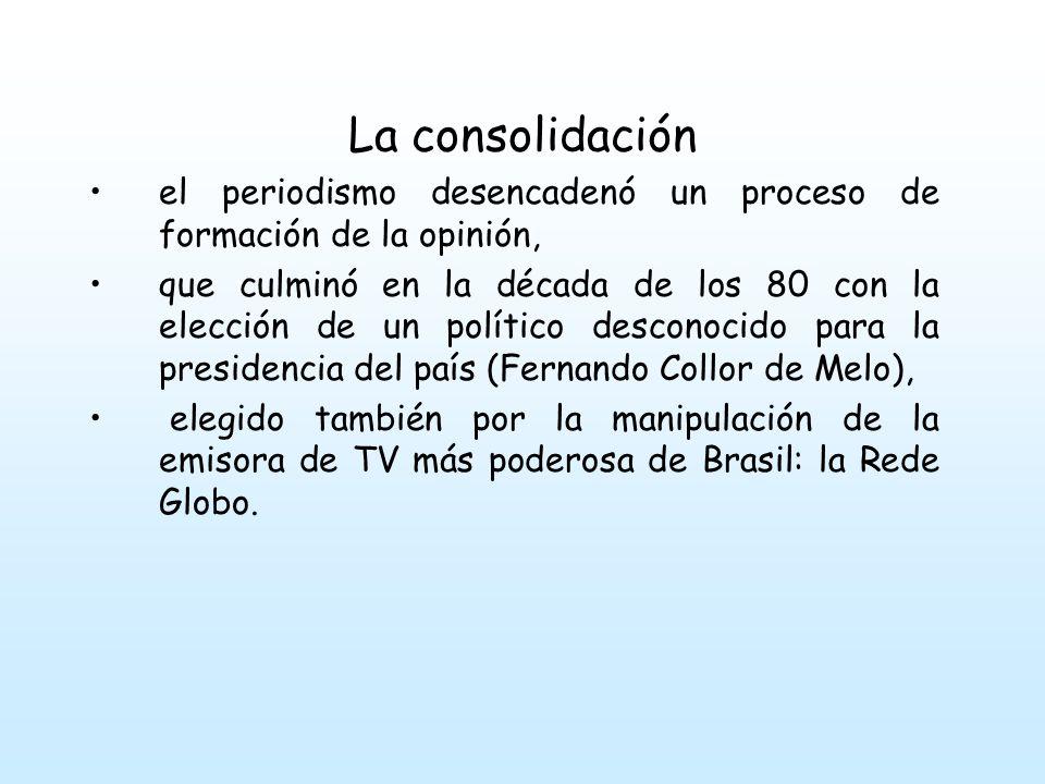 La consolidación el periodismo desencadenó un proceso de formación de la opinión, que culminó en la década de los 80 con la elección de un político desconocido para la presidencia del país (Fernando Collor de Melo), elegido también por la manipulación de la emisora de TV más poderosa de Brasil: la Rede Globo.