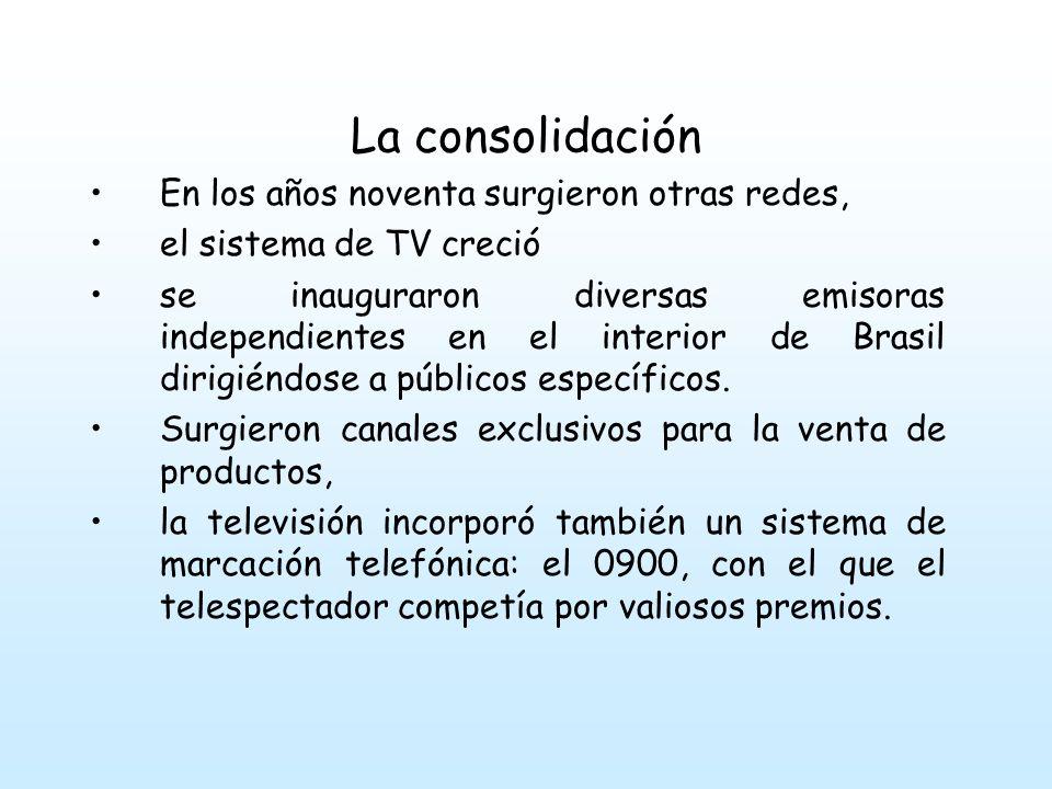 La consolidación En los años noventa surgieron otras redes, el sistema de TV creció se inauguraron diversas emisoras independientes en el interior de Brasil dirigiéndose a públicos específicos.