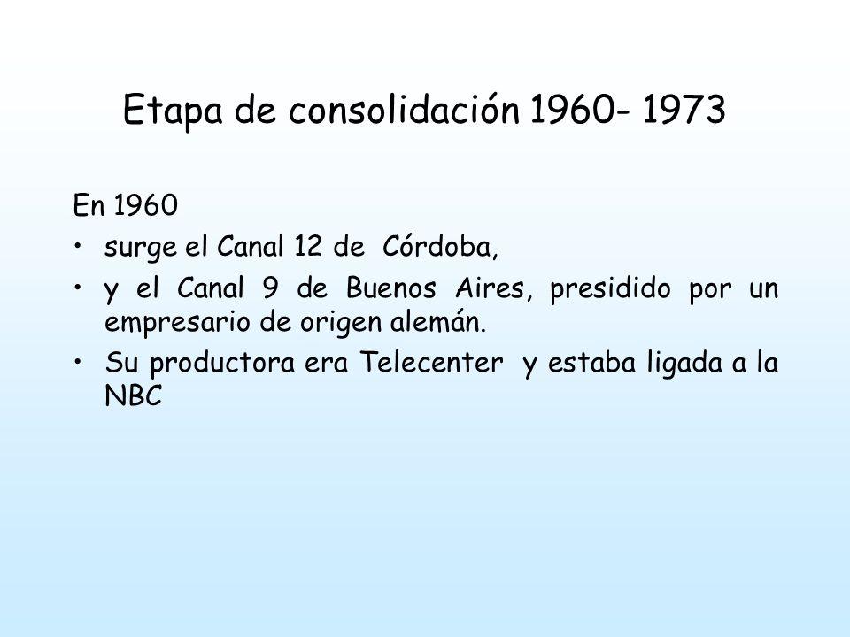Etapa de consolidación 1960- 1973 En 1960 surge el Canal 12 de Córdoba, y el Canal 9 de Buenos Aires, presidido por un empresario de origen alemán.