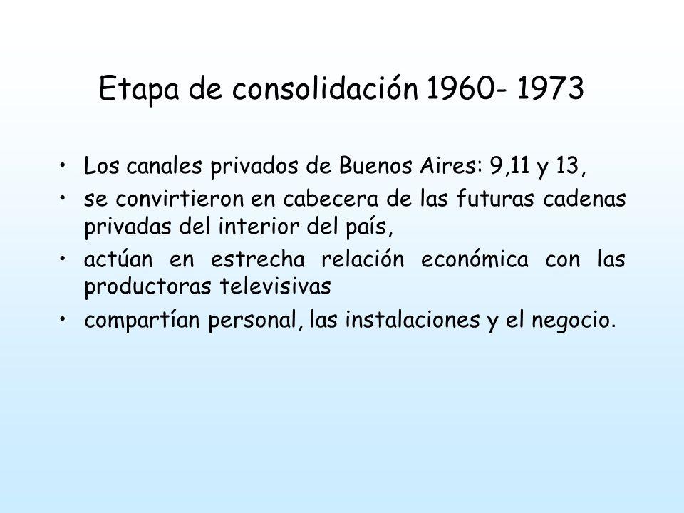 Etapa de consolidación 1960- 1973 Los canales privados de Buenos Aires: 9,11 y 13, se convirtieron en cabecera de las futuras cadenas privadas del interior del país, actúan en estrecha relación económica con las productoras televisivas compartían personal, las instalaciones y el negocio.