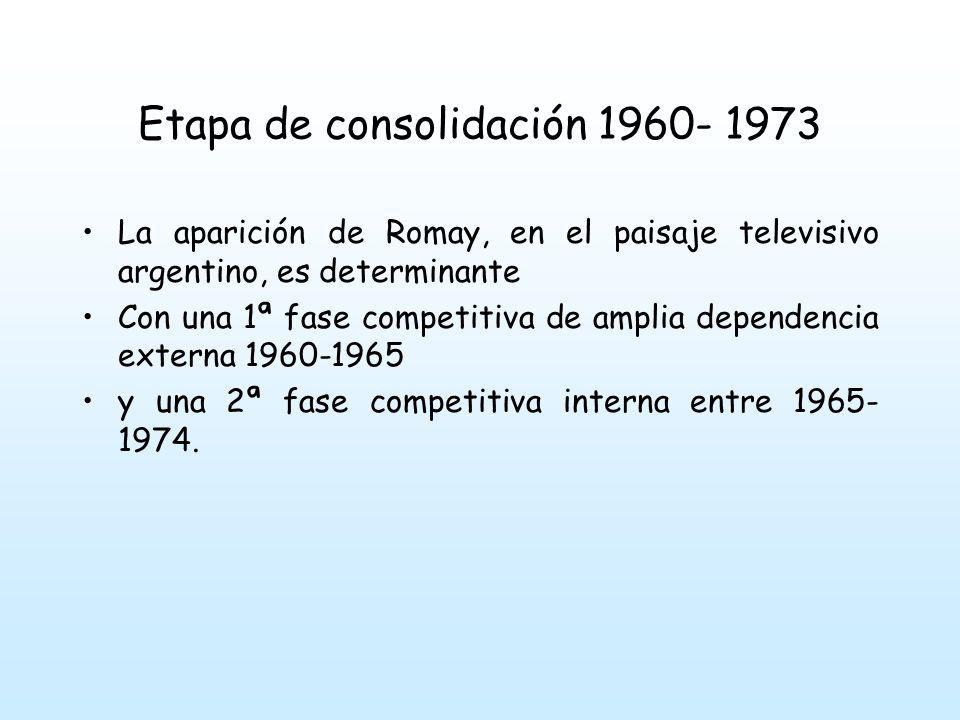 Etapa de consolidación 1960- 1973 La aparición de Romay, en el paisaje televisivo argentino, es determinante Con una 1ª fase competitiva de amplia dependencia externa 1960-1965 y una 2ª fase competitiva interna entre 1965- 1974.