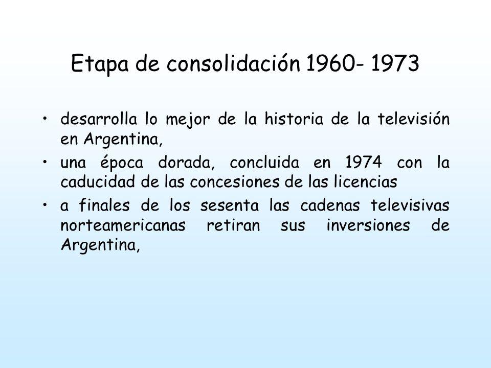 Etapa de consolidación 1960- 1973 Los paquetes de accionariados de los canales pasan a ser controlados totalmente por empresas locales, lo que hizo disminuir los recursos de financiación de la televisión Argentina.