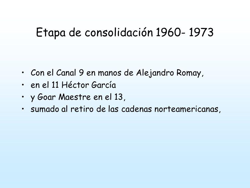Etapa de consolidación 1960- 1973 Con el Canal 9 en manos de Alejandro Romay, en el 11 Héctor García y Goar Maestre en el 13, sumado al retiro de las cadenas norteamericanas,