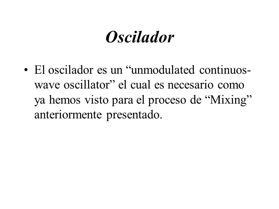 Oscilador El oscilador es un unmodulated continuos- wave oscillator el cual es necesario como ya hemos visto para el proceso de Mixing anteriormente p