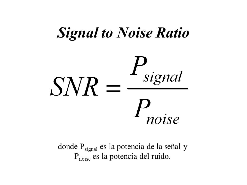 Signal to Noise Ratio donde P signal es la potencia de la señal y P noise es la potencia del ruido.