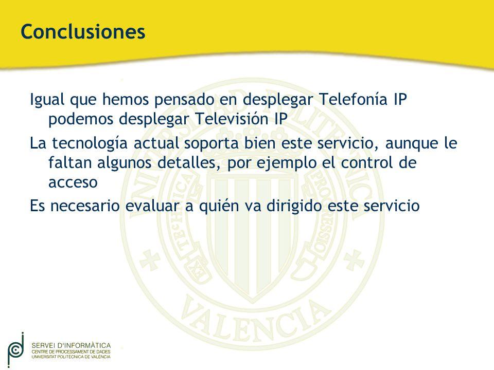 Conclusiones Igual que hemos pensado en desplegar Telefonía IP podemos desplegar Televisión IP La tecnología actual soporta bien este servicio, aunque