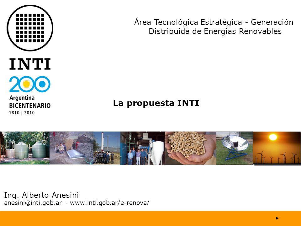 Ing. Alberto Anesini anesini@inti.gob.ar - www.inti.gob.ar/e-renova/ La propuesta INTI Área Tecnológica Estratégica - Generación Distribuida de Energí