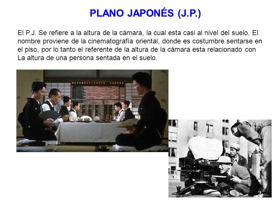 PLANO JAPONÉS (J.P.) El P.J. Se refiere a la altura de la cámara, la cual esta casi al nivel del suelo. El nombre proviene de la cinematografía orient