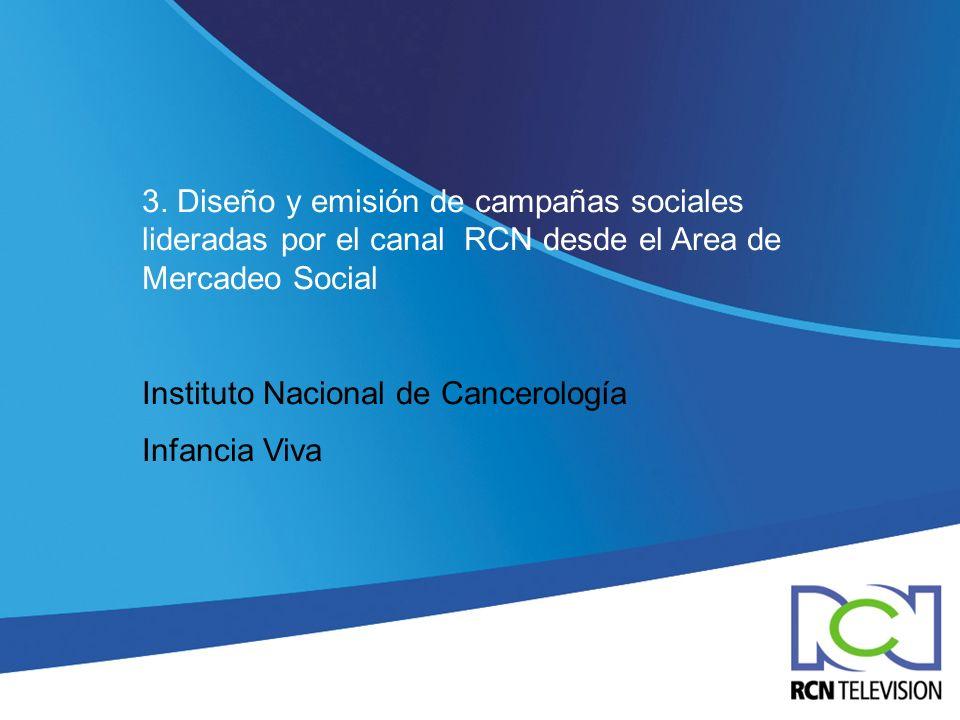 3. Diseño y emisión de campañas sociales lideradas por el canal RCN desde el Area de Mercadeo Social Instituto Nacional de Cancerología Infancia Viva