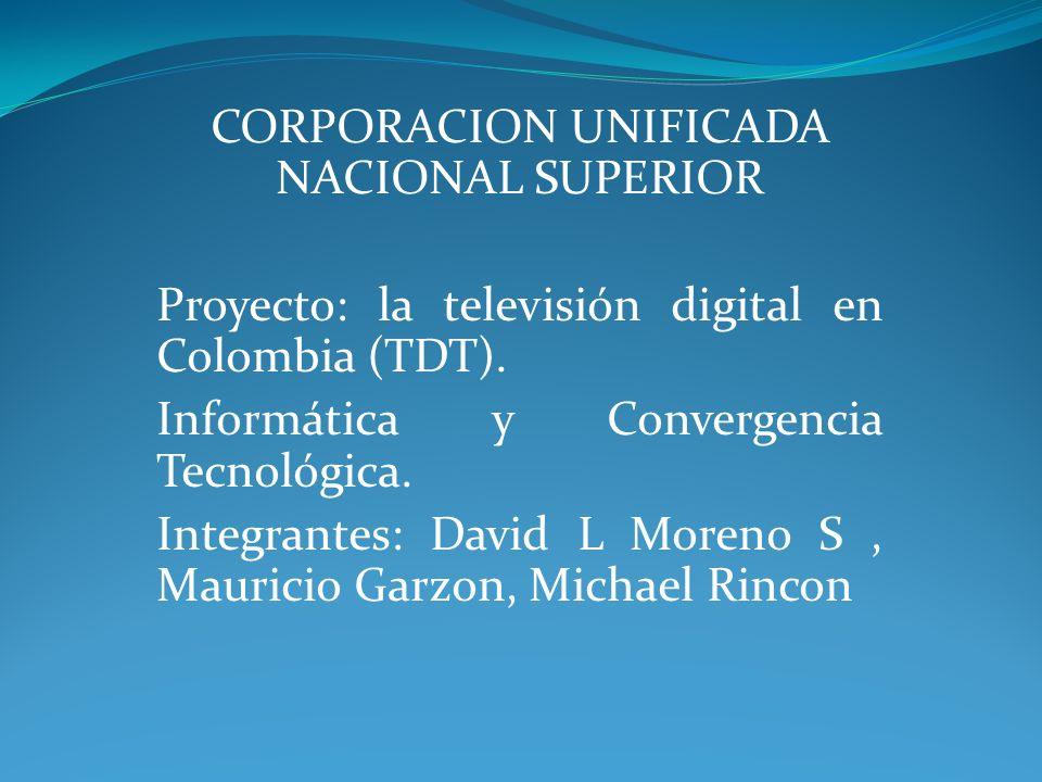 CORPORACION UNIFICADA NACIONAL SUPERIOR Proyecto: la televisión digital en Colombia (TDT). Informática y Convergencia Tecnológica. Integrantes: David