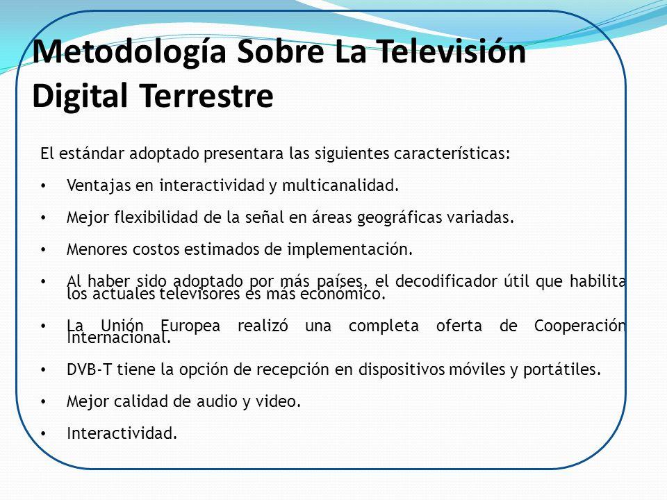 Metodología Sobre La Televisión Digital Terrestre El estándar adoptado presentara las siguientes características: Ventajas en interactividad y multica