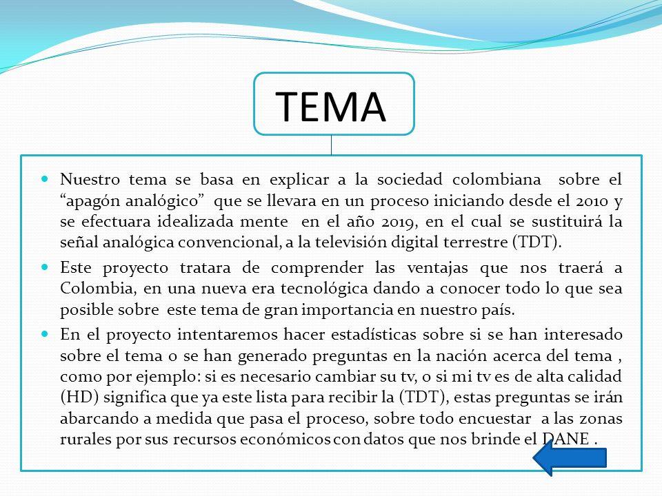TEMA Nuestro tema se basa en explicar a la sociedad colombiana sobre el apagón analógico que se llevara en un proceso iniciando desde el 2010 y se efe