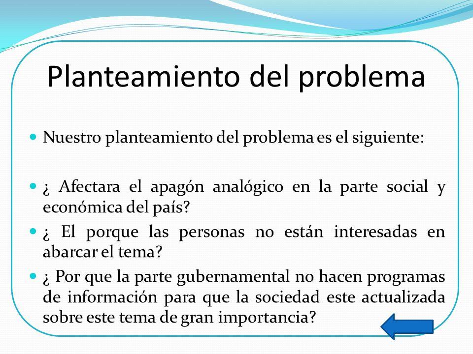 Planteamiento del problema Nuestro planteamiento del problema es el siguiente: ¿ Afectara el apagón analógico en la parte social y económica del país?
