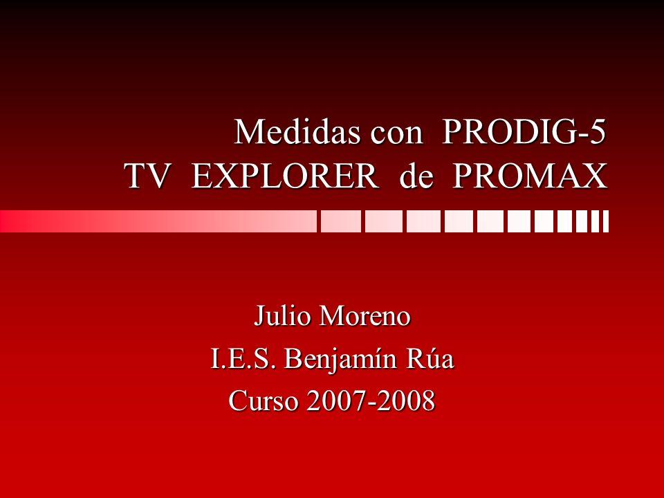 Medidas con PRODIG-5 TV EXPLORER de PROMAX Julio Moreno I.E.S. Benjamín Rúa Curso 2007-2008