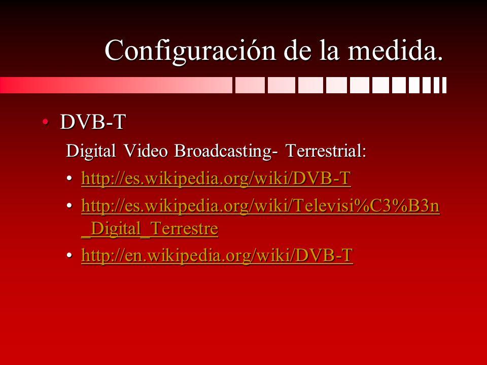 Configuración de la medida. DVB-TDVB-T Digital Video Broadcasting- Terrestrial: http://es.wikipedia.org/wiki/DVB-Thttp://es.wikipedia.org/wiki/DVB-Tht