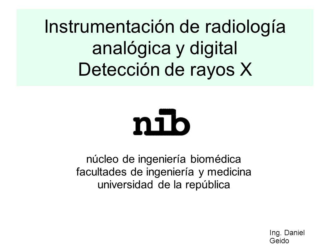 Instrumentación de radiología analógica y digital Detección de rayos X núcleo de ingeniería biomédica facultades de ingeniería y medicina universidad de la república Ing.