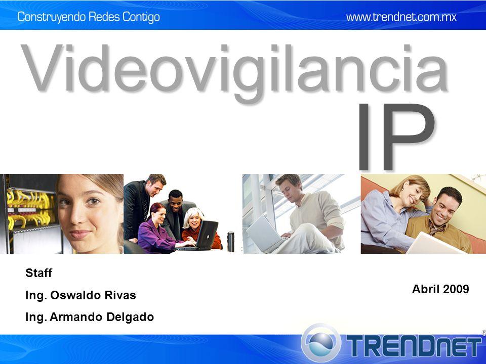 Videovigilancia IP Staff Ing. Oswaldo Rivas Ing. Armando Delgado Abril 2009