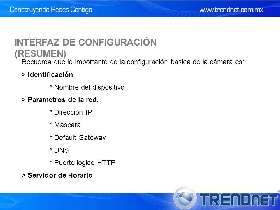 INTERFAZ DE CONFIGURACIÓN (RESUMEN) Recuerda que lo importante de la configuración basica de la cámara es: > Identificación * Nombre del dispositivo > Parametros de la red.