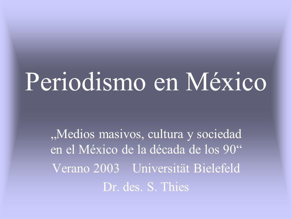Periodismo en México Medios masivos, cultura y sociedad en el México de la década de los 90 Verano 2003 Universität Bielefeld Dr. des. S. Thies