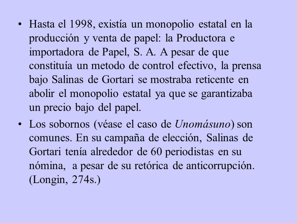 Hasta el 1998, existía un monopolio estatal en la producción y venta de papel: la Productora e importadora de Papel, S. A. A pesar de que constituía u